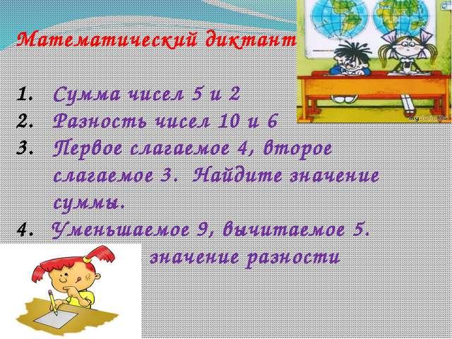 Математический диктант Сумма чисел 5 и 2 Разность чисел 10 и 6 Первое слагаем...