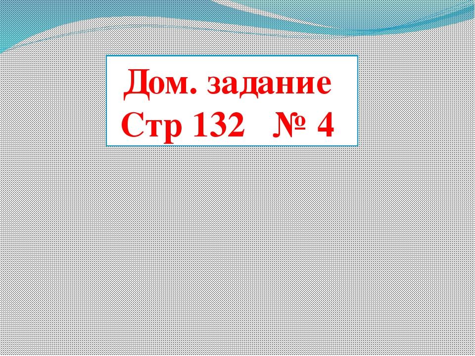 Дом. задание Стр 132 № 4