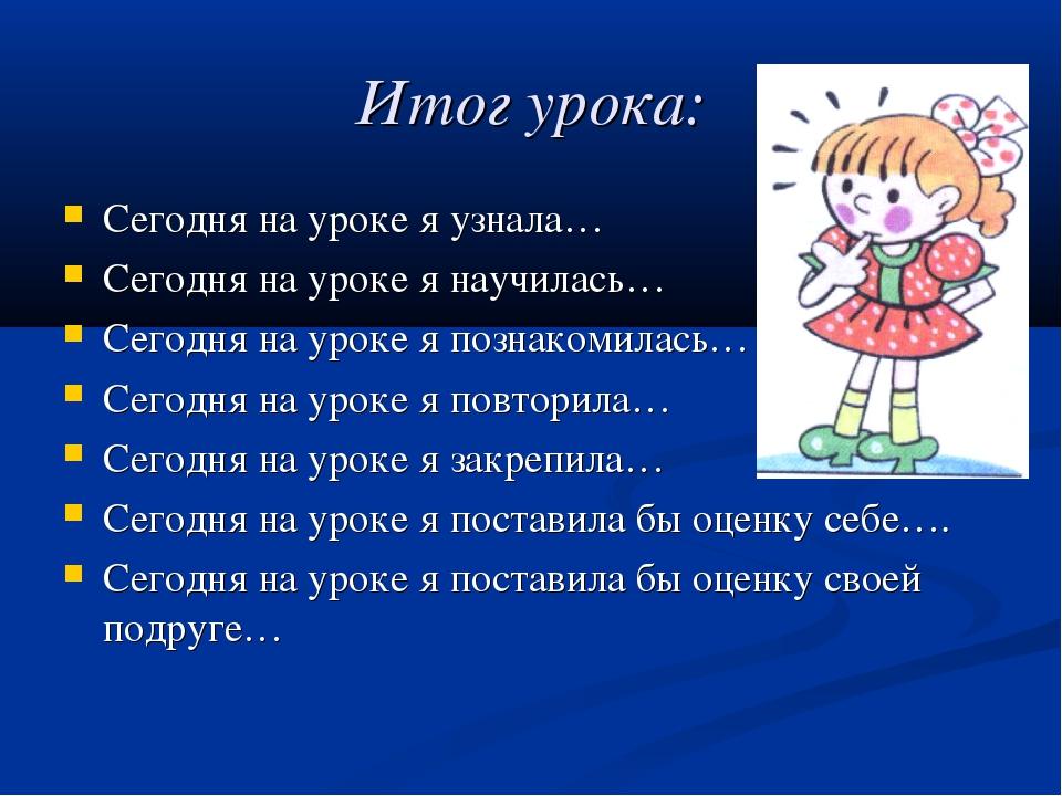 Итог урока: Сегодня на уроке я узнала… Сегодня на уроке я научилась… Сегодня...