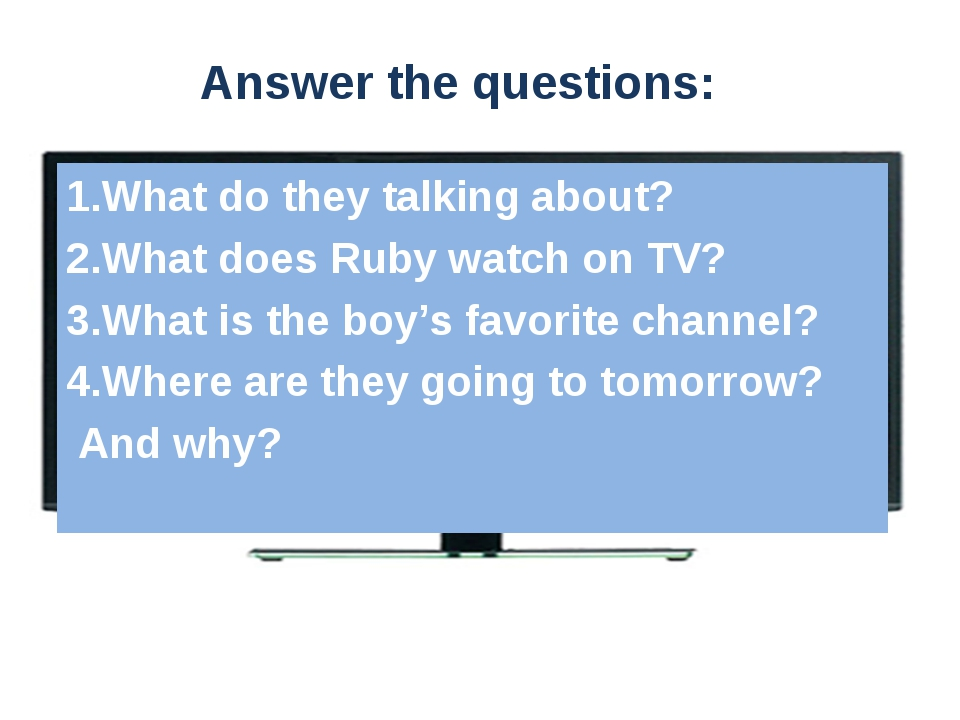 Answer the questions: 1.What do they talking about? 2.What does Ruby watch on...