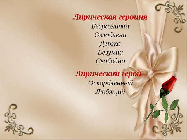Лирическая героиня Безразлична Озлоблена Дерзка Безумна Свободна Лирический г...