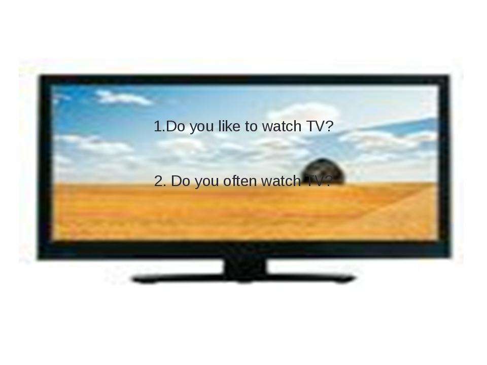1.Do you like to watch TV? 2. Do you often watch TV?