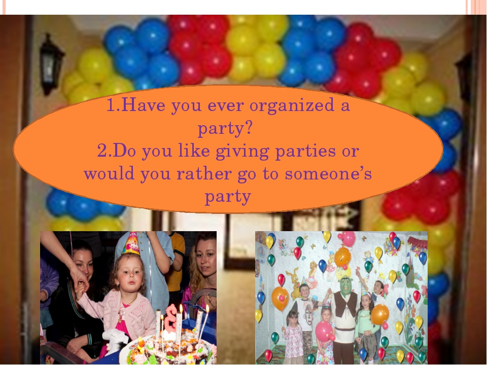 1.Have you ever organized a party? 2.Do you like giving parties or would you...