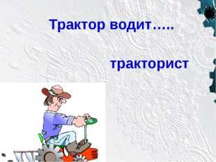 тракторист Трактор водит…..