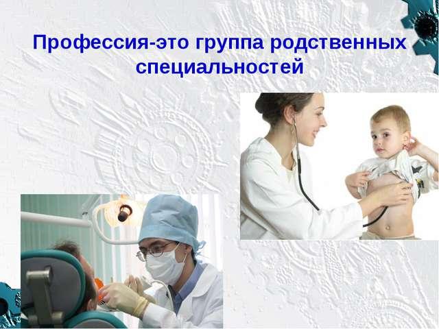 Профессия-это группа родственных специальностей