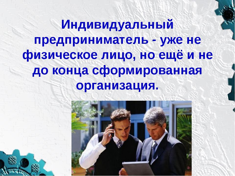 Индивидуальный предприниматель - уже не физическое лицо, но ещё и не до конца...