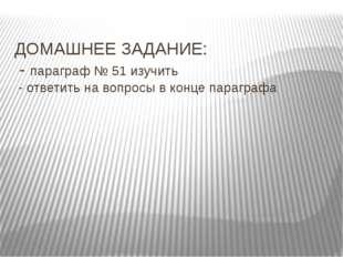 ДОМАШНЕЕ ЗАДАНИЕ: - параграф № 51 изучить - ответить на вопросы в конце параг
