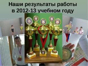 Наши результаты работы в 2012-13 учебном году