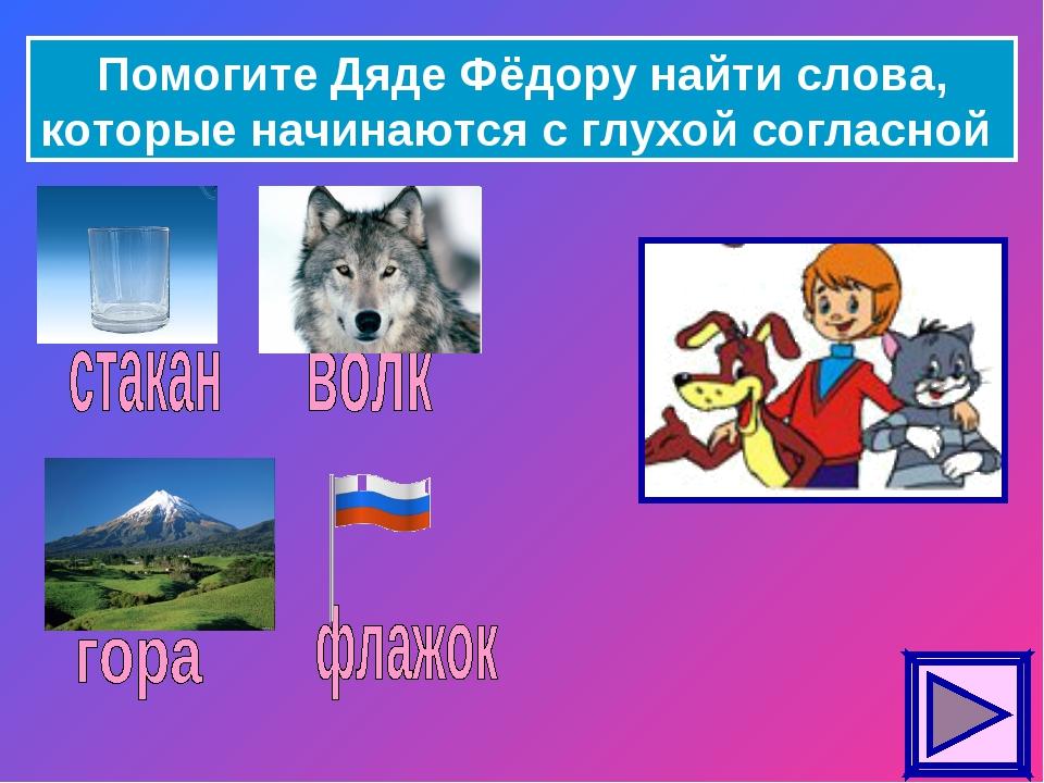 Помогите Дяде Фёдору найти слова, которые начинаются с глухой согласной