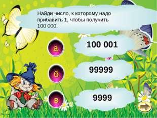 Найди число, к которому надо прибавить 1, чтобы получить 100 000. б в а 99999