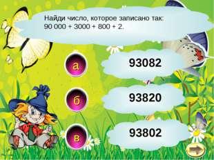 Найди число, которое записано так: 90 000 + 3000 + 800 + 2. в б а 93802 93082