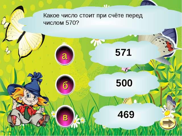 Какое число стоит при счёте перед числом 570? в б а 469 571 500