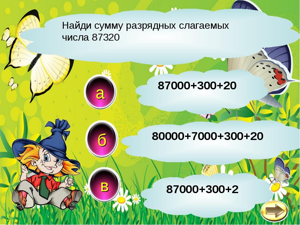 Найди сумму разрядных слагаемых числа 87320 б в а 80000+7000+300+20 87000+300...