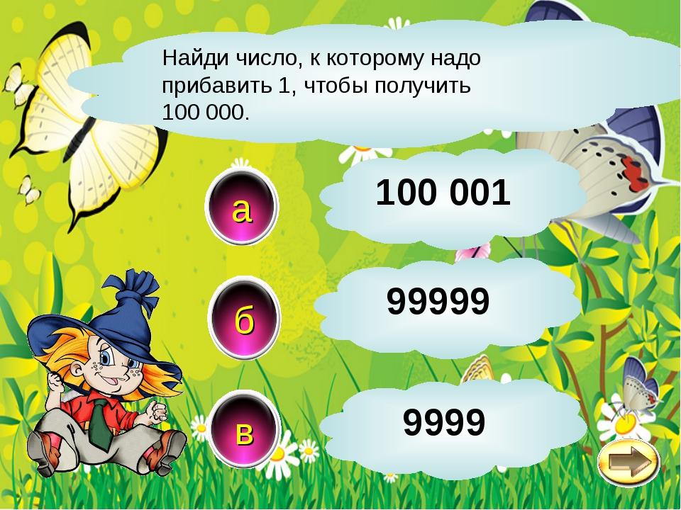 Найди число, к которому надо прибавить 1, чтобы получить 100 000. б в а 99999...