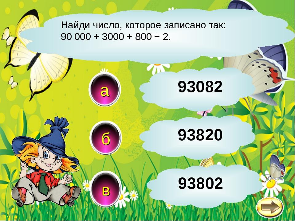 Найди число, которое записано так: 90 000 + 3000 + 800 + 2. в б а 93802 93082...