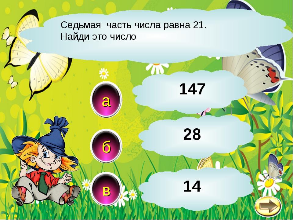Седьмая часть числа равна 21. Найди это число а в б 147 28 14