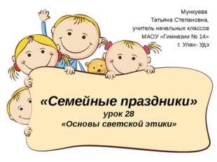 «Семейные праздники» урок 28 «Основы светской этики» Мункуева Татьяна Степано