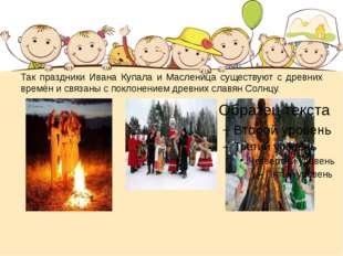 Так праздники Ивана Купала и Масленица существуют с древних времён и связаны
