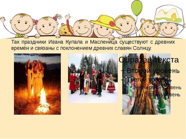 Так праздники Ивана Купала и Масленица существуют с древних времён и связаны...