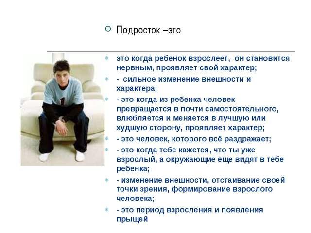 Подросток –это это когда ребенок взрослеет, он становится нервным, проявляет...