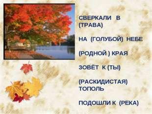 СВЕРКАЛИ В (ТРАВА) НА (ГОЛУБОЙ) НЕБЕ (РОДНОЙ ) КРАЯ ЗОВЁТ К (ТЫ) (РАСКИДИСТАЯ