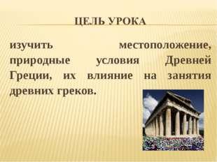 изучить местоположение, природные условия Древней Греции, их влияние на занят