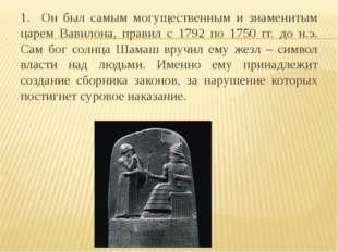 1. Он был самым могущественным и знаменитым царем Вавилона, правил с 1792 по