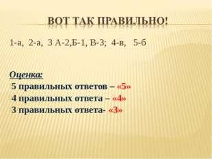 1-а, 2-а, 3 А-2,Б-1, В-3; 4-в, 5-б Оценка: 5 правильных ответов – «5» 4 прави
