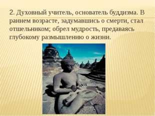 2. Духовный учитель, основатель буддизма. В раннем возрасте, задумавшись о см