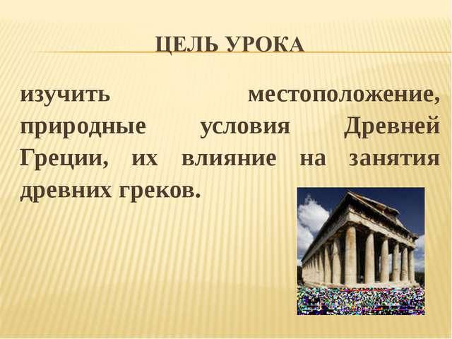 изучить местоположение, природные условия Древней Греции, их влияние на занят...