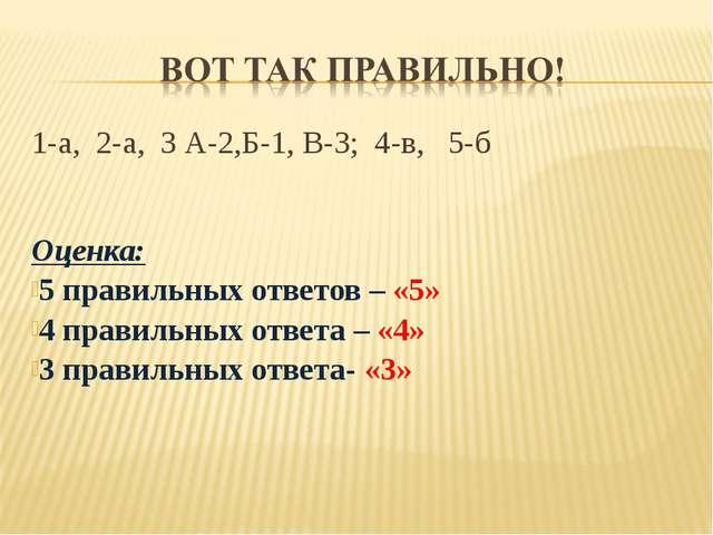 1-а, 2-а, 3 А-2,Б-1, В-3; 4-в, 5-б Оценка: 5 правильных ответов – «5» 4 прави...