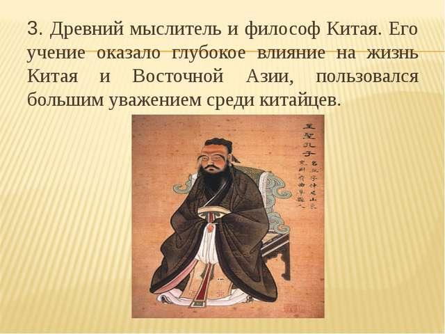 3. Древний мыслитель и философ Китая. Его учение оказало глубокое влияние на...