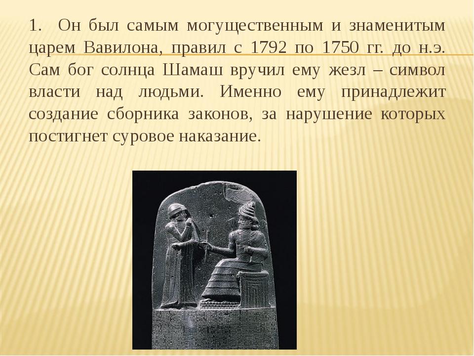 1. Он был самым могущественным и знаменитым царем Вавилона, правил с 1792 по...