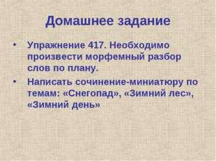 Домашнее задание Упражнение 417. Необходимо произвести морфемный разбор слов