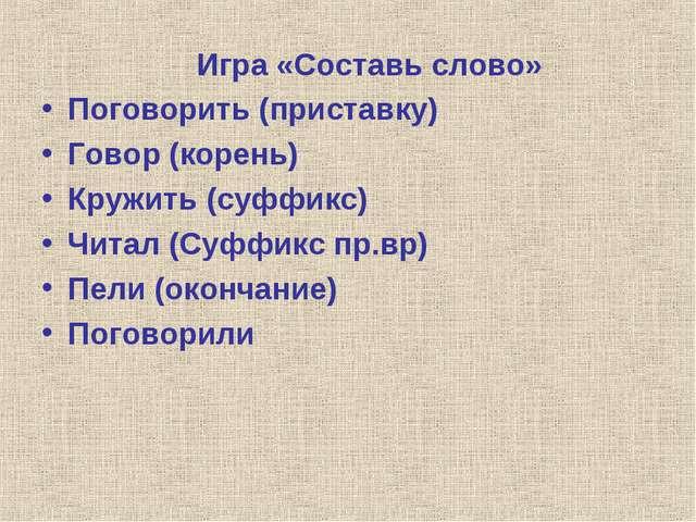 Игра «Составь слово» Поговорить (приставку) Говор (корень) Кружить (суффикс)...