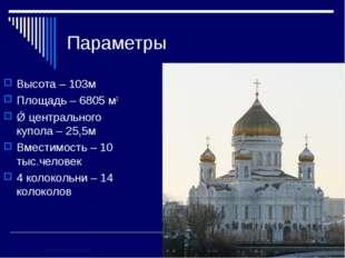 Параметры Высота – 103м Площадь – 6805 м2 Ǿ центрального купола – 25,5м Вмест