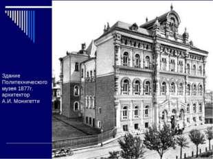 Здание Политехнического музея 1877г. архитектор А.И.Монигетти
