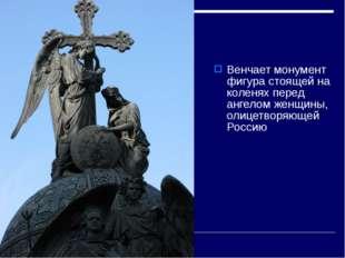 Венчает монумент фигура стоящей на коленях перед ангелом женщины, олицетворяю