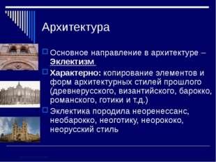 Архитектура Основное направление в архитектуре – Эклектизм Характерно: копиро