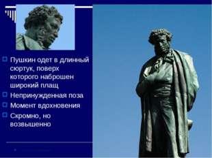 Пушкин одет в длинный сюртук, поверх которого наброшен широкий плащ Непринужд