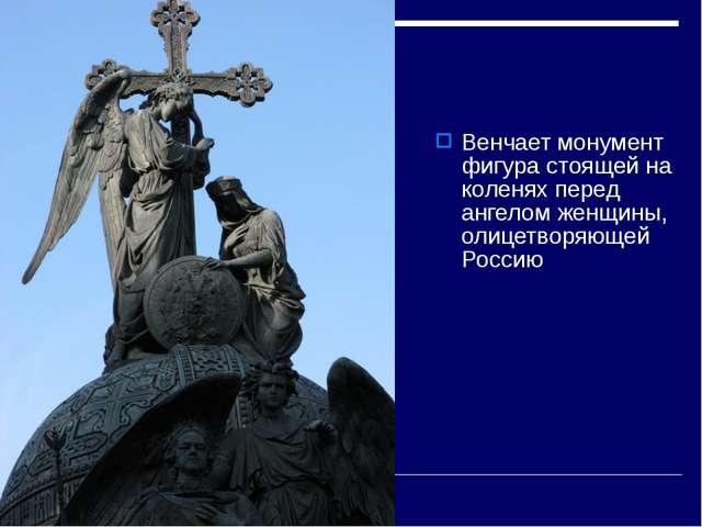 Венчает монумент фигура стоящей на коленях перед ангелом женщины, олицетворяю...