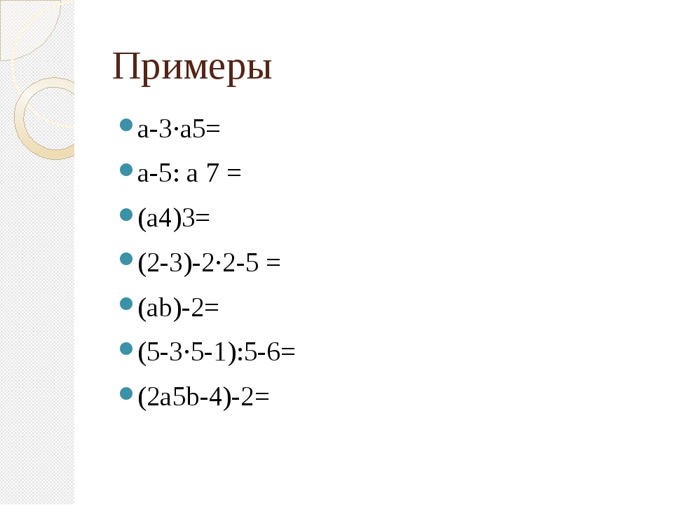 Примеры а-3·а5= а-5: а 7 = (а4)3= (2-3)-2·2-5 = (аb)-2= (5-3·5-1):5-6= (2а5b-...