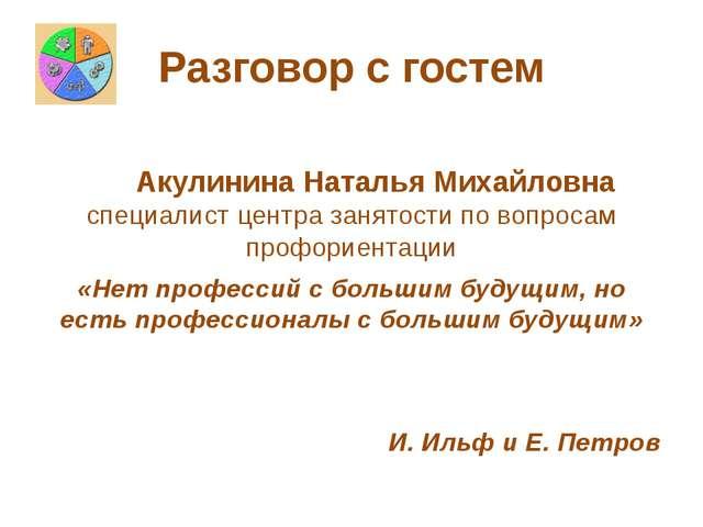 Разговор с гостем Акулинина Наталья Михайловна специалист центра занятости по...