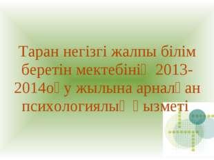 Таран негізгі жалпы білім беретін мектебінің 2013-2014оқу жылына арналған пси