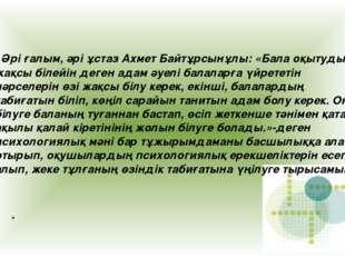 . Әрі ғалым, әрі ұстаз Ахмет Байтұрсынұлы: «Бала оқытуды жақсы білейін деген