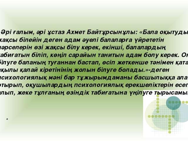 . Әрі ғалым, әрі ұстаз Ахмет Байтұрсынұлы: «Бала оқытуды жақсы білейін деген...