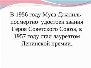 В 1956 году Муса Джалиль посмертно удостоен звания Героя Советского Союза, в