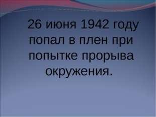 26 июня 1942 году попал в плен при попытке прорыва окружения.