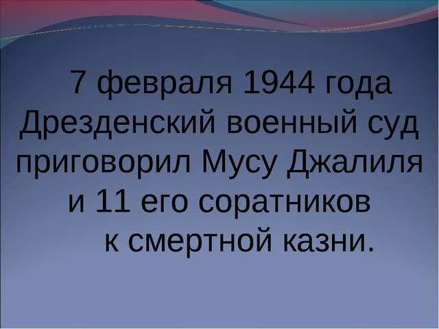 7 февраля 1944 года Дрезденский военный суд приговорил Мусу Джалиля и 11 его...