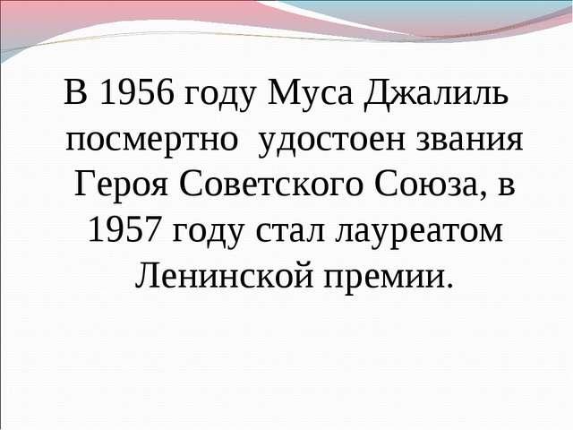 В 1956 году Муса Джалиль посмертно удостоен звания Героя Советского Союза, в...